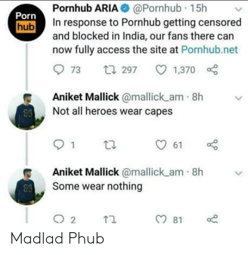 Access: Pornhub ARIA @Pornhub 15h  In response to Pornhub getting censored  and blocked in India, our fans there can  now fully access the site at Pornhub.net  Porn  hub  t297  1,370  73  Aniket Mallick@mallick am 8h  Not all heroes wear capes  1  61  Aniket Mallick @mallick am 8h  Some wear nothing  81 Madlad Phub