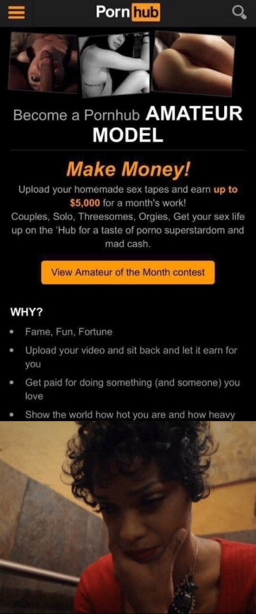 Life, Love, and Money: Pornhub  Become a Pornhub AMATEUR  MODEL  Make Money!  Upload your homemade sex tapes and earn up to  $5,000 for a month's work!  Couples, Solo, Threesomes, Orgies, Get your sex life  up on the Hub for a taste of porno superstardom and  mad cash.  View Amateur of the Month contest  WHY?  Fame, Fun, Fortune  Upload your video and sit back and let it earn for  you  Get paid for doing something (and someone) you  love  Show the world how hot you are and how heavy  .