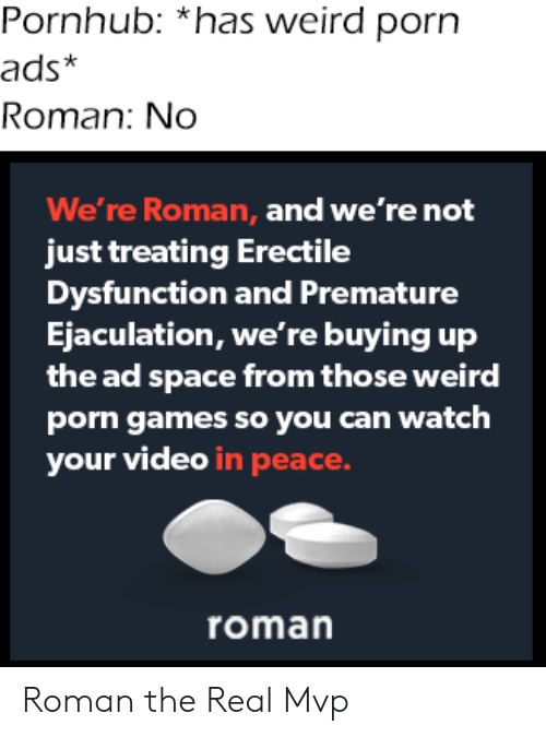 Pornhub, Weird, and Games: Pornhub: *has weird porn  ads*  Roman: No  We're Roman, and we're not  just treating Erectile  Dysfunction and Premature  Ejaculation, we're buying up  the ad space from those weird  porn games so you can watch  your video in peace.  roman Roman the Real Mvp