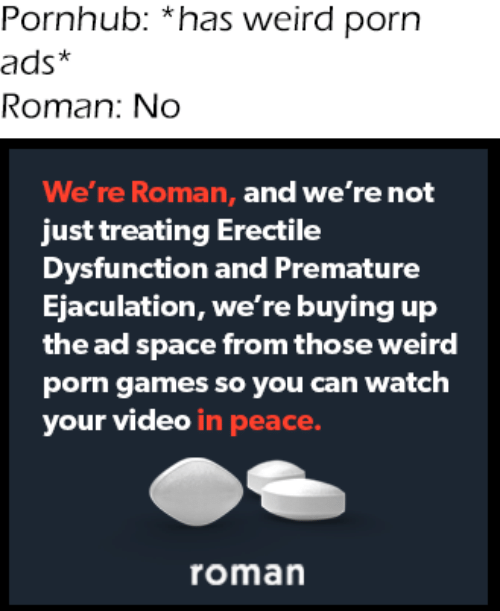 Pornhub, Weird, and Games: Pornhub: *has weird porn  ads*  Roman: No  We're Roman, and we're not  just treating Erectile  Dysfunction and Premature  Ejaculation, we're buying up  the ad space from those weird  porn games so you can watch  your video in peace.  roman