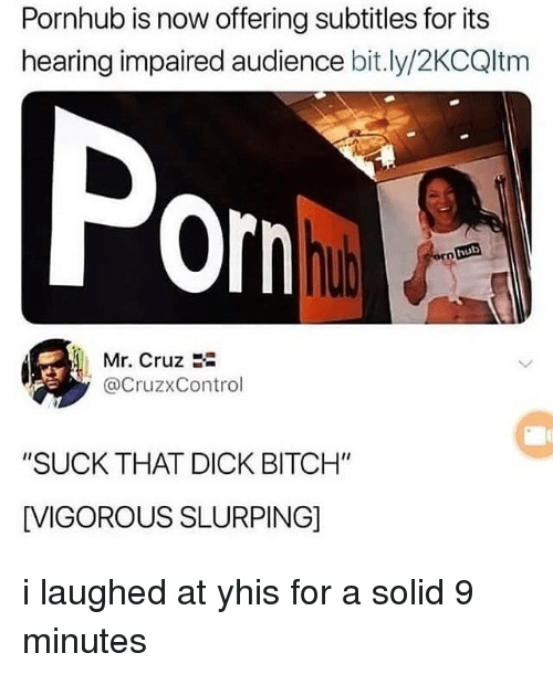 """Bitch, Memes, and Pornhub: Pornhub is now offering subtitles for its  hearing impaired audience bit.ly/2KCQltm  Por  hub  Mr. Cruz  @CruzxControl  """"SUCK THAT DICK BITCH""""  [VIGOROUS SLURPING] i laughed at yhis for a solid 9 minutes"""