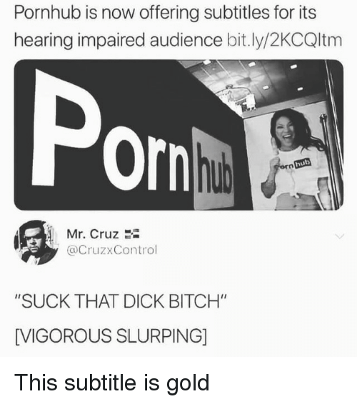 "Bitch, Pornhub, and Dick: Pornhub is now offering subtitles for its  hearing impaired audience bit.ly/2KCQltm  Por  hub  Mr. Cruz 2i  @CruzxControl  ""SUCK THAT DICK BITCH""  [VIGOROUS SLURPING] This subtitle is gold"