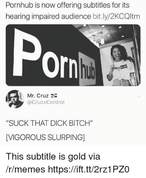 "Bitch, Memes, and Pornhub: Pornhub is now offering subtitles for its  hearing impaired audience bit.ly/2KCQltm  Por  hub  Mr. Cruz 2i  @CruzxControl  ""SUCK THAT DICK BITCH""  [VIGOROUS SLURPING] This subtitle is gold via /r/memes https://ift.tt/2rz1PZ0"