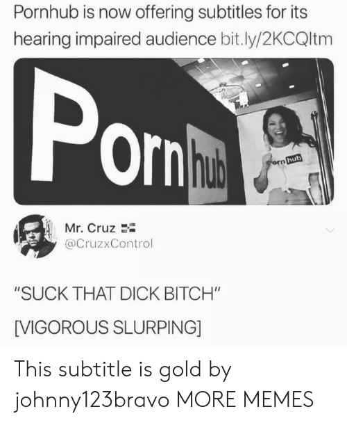 "Bitch, Dank, and Memes: Pornhub is now offering subtitles for its  hearing impaired audience bit.ly/2KCQltm  Por  hub  Mr. Cruz 2i  @CruzxControl  ""SUCK THAT DICK BITCH""  [VIGOROUS SLURPING] This subtitle is gold by johnny123bravo MORE MEMES"