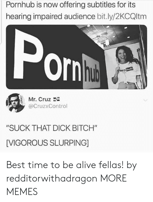 "Cruz: Pornhub is now offering subtitles for its  hearing impaired audience bit.ly/2KCQltm  Pon  hub  orn hub  Mr. Cruz  @CruzxControl  ""SUCK THAT DICK BITCH""  [VIGOROUS SLURPING] Best time to be alive fellas! by redditorwithadragon MORE MEMES"