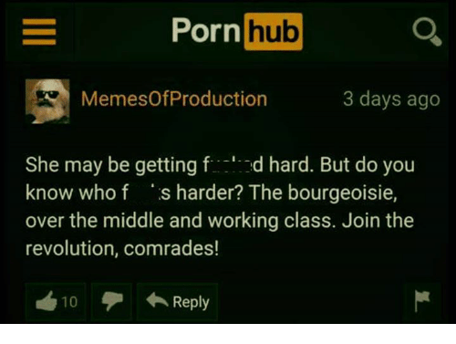 do-you-know-who: Pornhub  MemesOfProduction  3 days ago  She may be getting fd hard. But do you  know who f s harder? The bourgeoisie,  over the middle and working class. Join the  revolution, comrades!  10  ←Reply