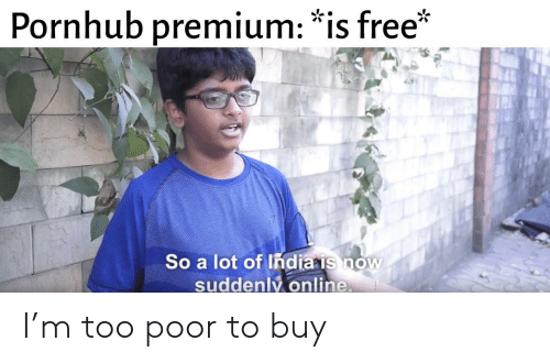 "Pornhub, Free, and Online: Pornhub premium: ""is free*  So a lot of Indiais now  suddenly.online I'm too poor to buy"