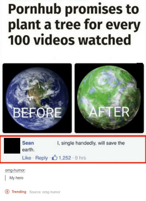 save the earth: Pornhub promises to  plant a tree for every  100 videos watched  BEFORE AFTER  Sean  I, single handedly, will save the  earth.  Like Reply 1,252.9 hrs  omg-humor:  My hero  O Trending Source: omg-humor