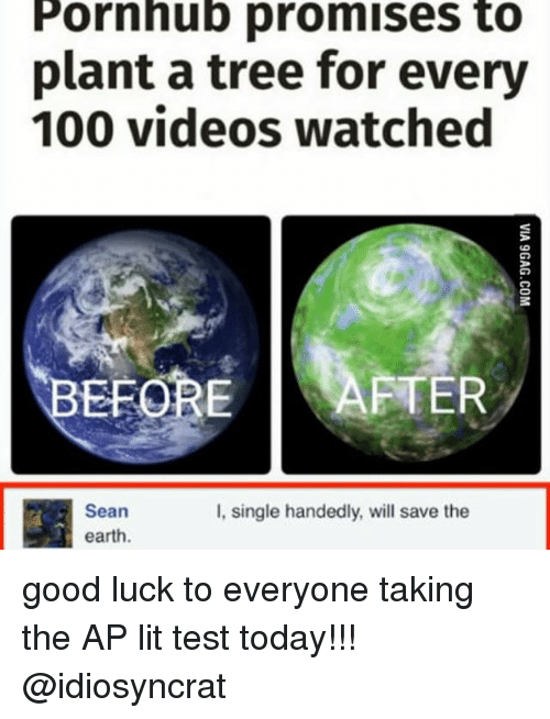 save the earth: Pornhub promises to  plant a tree for every  100 videos watched  EFORE AFTER  Sean  I, single handedly, will save the  earth. good luck to everyone taking the AP lit test today!!! @idiosyncrat