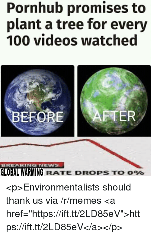 "Anaconda, Global Warming, and Memes: Pornhub promises to  plant a tree for every  100 videos watched  EFOREAFTER  BREAKING NEW  GLOBAL WARMING RATE DROPS TO 096 <p>Environmentalists should thank us via /r/memes <a href=""https://ift.tt/2LD85eV"">https://ift.tt/2LD85eV</a></p>"