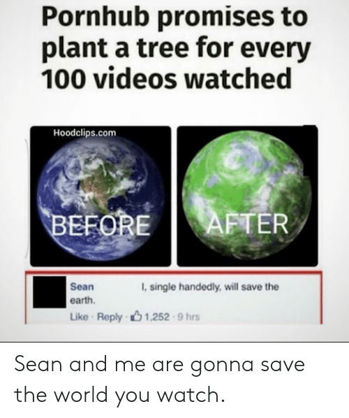 save the earth: Pornhub promises to  plant a tree for every  100 videos watched  Hoodclips.com  AFTER  BEFORE  Sean  , single handedly, will save the  earth  Like Reply 1,252 9 hrs Sean and me are gonna save the world you watch.