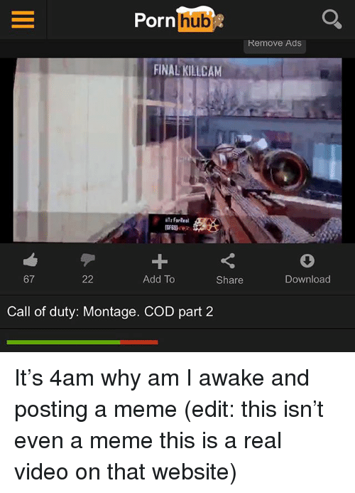 Meme This: Pornlhub  Remove Ads  FINAL KILLCAM  Tz forReal  GE69)  67  Add To  Share  Download  Call of duty: Montage. COD part 2 It's 4am why am I awake and posting a meme (edit: this isn't even a meme this is a real video on that website)