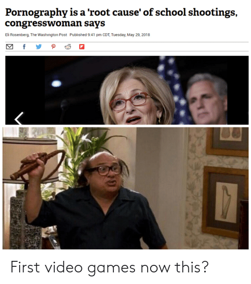 School, Video Games, and Games: Pornography is a 'root cause' of school shootings  congresswoman says  Eli Rosenberg, The Washington Post Published 9:41 pm CDT, Tuesday, May 29, 2018  f  P First video games now this?