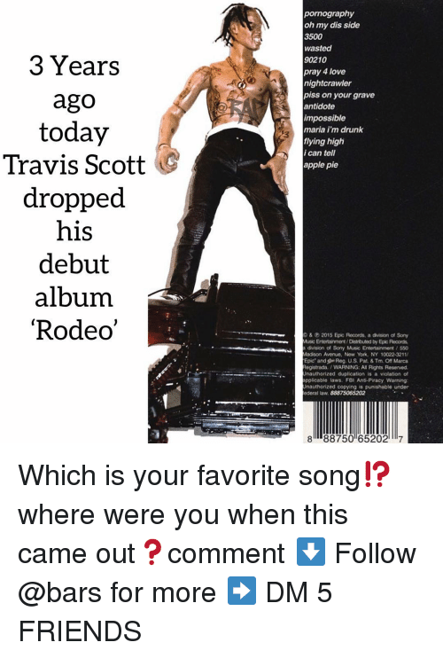 piracy: pornography  oh my dis side  3500  wasted  90210  pray 4 love  nightcrawler  3 Years  ago  today  Travis Scott  dropped  his  debut  album  'Rodeo  piss on your grave  antidote  impossible  maria i'm drunk  flying high  i can tell  apple pie  &2015 Epic Records, a division of Sony  Music Entortainment/Distrbuted by Epic Records  division of Sony Music Entertainment / 550  Madison Avenue, Now York, NY 10022-3211  Epic and Reg. U.S. Pat. & Tm. Off Marca  egistrada. /WARNING: All Rights Reserved  Unauthorized duplication is a violation of  pplicable laws. FBI Anti-Piracy Warning  Unauthorized copying is punishable under  ederal taw. 88875065202  8 88750 652027 Which is your favorite song⁉️ where were you when this came out❓comment ⬇️ Follow @bars for more ➡️ DM 5 FRIENDS