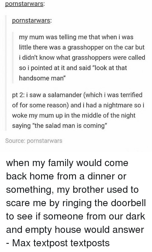"""Family, Memes, and Saw: pornstarwars:  pornstarwars:  my mum was telling me that when i was  little there was a grasshopper on the car but  i didn't know what grasshoppers were called  so i pointed at it and said """"look at that  handsome man""""  pt 2: i saw a salamander (which i was terrified  of for some reason) and i had a nightmare so i  woke my mum up in the middle of the night  saying """"the salad man is coming""""  Source: pornstarwars when my family would come back home from a dinner or something, my brother used to scare me by ringing the doorbell to see if someone from our dark and empty house would answer - Max textpost textposts"""
