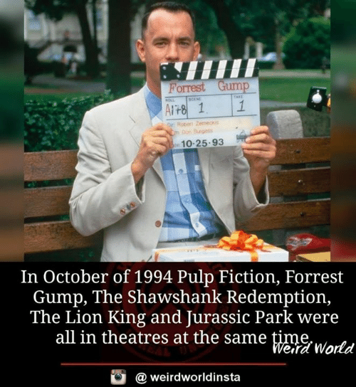 Forrest Gump, Jurassic Park, and Memes: Porrest Gump  Cm Don Brgess  10-25.93  In October of 1994 Pulp Fiction, Forrest  Gump, The Shawshank Redemption,  The Lion King and Jurassic Park were  all in theatres at the same time  eira World  @ weirdworldinsta