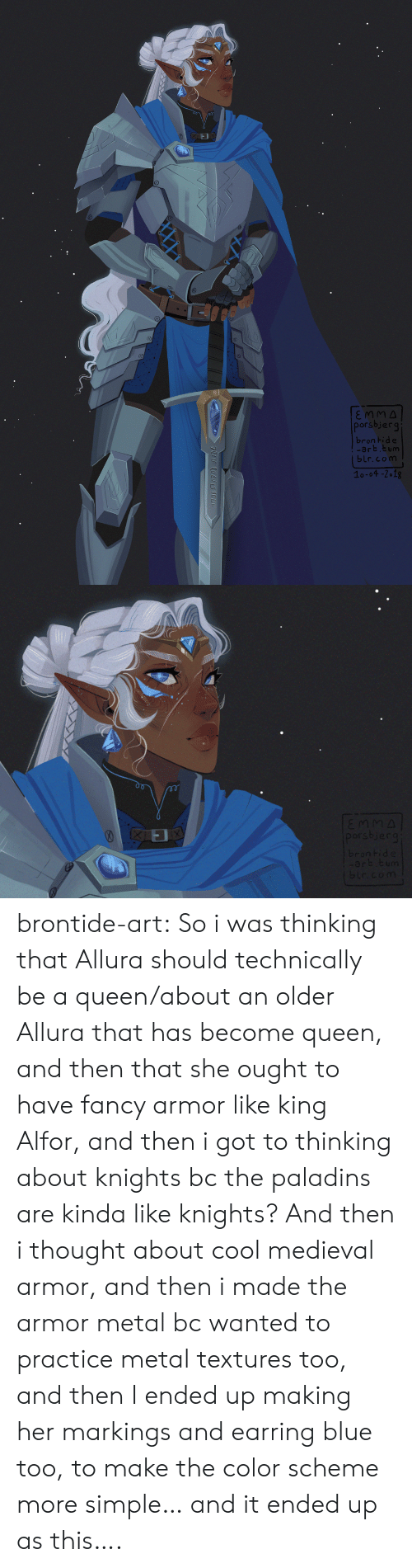 textures: porsbjerg  brontid e  art.tum  blr.com  1o-04 -2 18 brontide-art: So i was thinking that Allura should technically be a queen/about an older Allura that has become queen, and then that she ought to have fancy armor like king Alfor, and then i got to thinking about knights bc the paladins are kinda like knights? And then i thought about cool medieval armor, and then i made the armor metal bc  wanted to practice metal textures too, and then I ended up making her markings and earring blue too, to make the color scheme more simple… and it ended up as this….