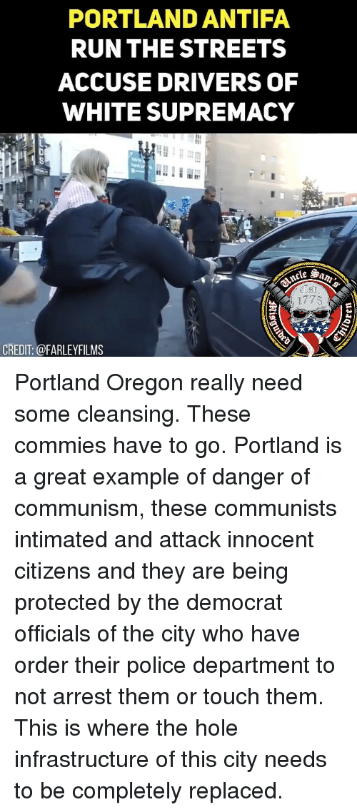 Memes, Police, and Streets: PORTLAND ANTIFA  RUNTHE STREETS  ACCUSE DRIVERS OF  WHITE SUPREMACY  1775  CREDIT: @FARLEYFILMS Portland Oregon really need some cleansing. These commies have to go. Portland is a great example of danger of communism, these communists intimated and attack innocent citizens and they are being protected by the democrat officials of the city who have order their police department to not arrest them or touch them. This is where the hole infrastructure of this city needs to be completely replaced.