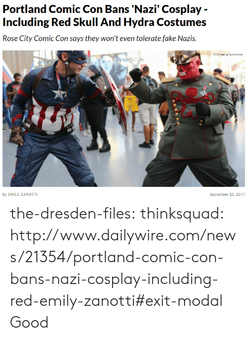 Conned: Portland Comic Con Bans 'Nazi' Cosplay -  Including Red Skull And Hydra Costumes  Rose City Comic Con says they won't even tolerate fake Nazis.  Wikimedis Commone  By EMILY ZANOTTI  September 20, 2017 the-dresden-files:  thinksquad:  http://www.dailywire.com/news/21354/portland-comic-con-bans-nazi-cosplay-including-red-emily-zanotti#exit-modal  Good