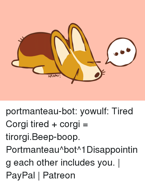 beep boop: portmanteau-bot:  yowulf:  Tired Corgi  tired + corgi = tirorgi.Beep-boop. Portmanteau^bot^1Disappointing each other includes you. | PayPal | Patreon