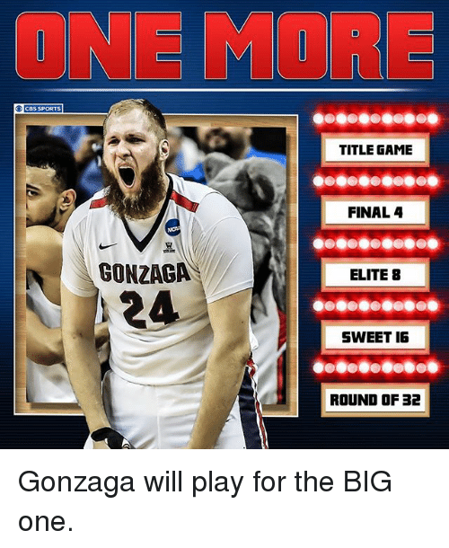the big one: PORTS  CBS  GONZAGA  24  TITLE GAME  FINAL 4  ELITE B  SWEET IG  ROUND OF 32 Gonzaga will play for the BIG one.
