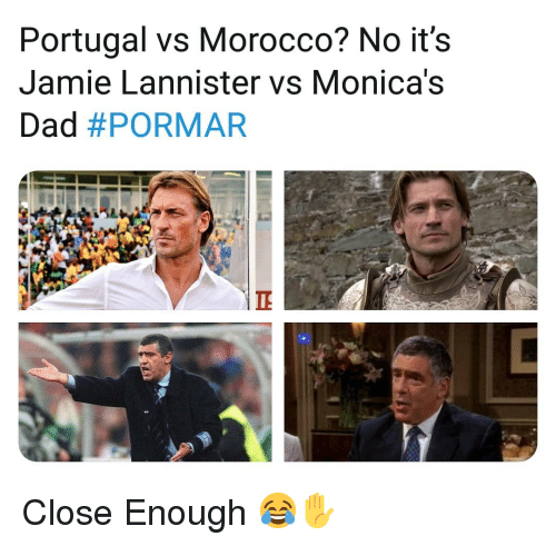 Dad, Memes, and Portugal: Portugal vs Morocco? No it's  Jamie Lannister vs Monica's  Dad Close Enough 😂✋