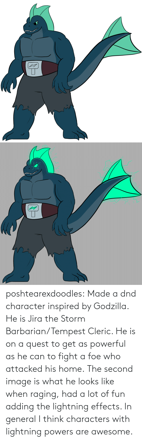 i think: poshtearexdoodles:    Made a dnd character inspired by Godzilla. He is Jira the Storm Barbarian/Tempest Cleric. He is on a quest to get as powerful as he can to fight a foe who attacked his home.  The second image is what he looks like when raging, had a lot of fun adding the lightning effects. In general I think characters with lightning powers are awesome.