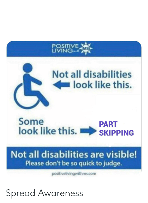 Living, Com, and Judge: POSITIVE  LIVING MS  Not all disabilities  look like this.  Some  look like this.  PART  SKIPPING  Not all disabilities are visible!  Please don't be so quick to judge.  positivelivingwithms.com Spread Awareness
