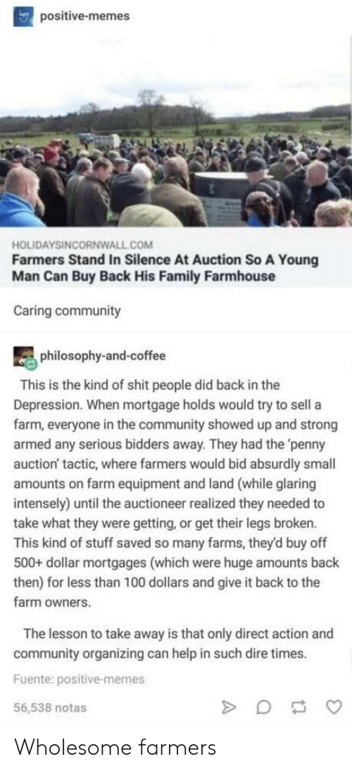 Community, Family, and Memes: positive-memes  HOLIDAYSINCORNWALL.COM  Farmers Stand In Silence At Auction So A Young  Man Can Buy Back His Family Farmhouse  Caring community  philosophy-and-coffee  This is the kind of shit people did back in the  Depression. When mortgage holds would try to sell a  farm, everyone in the community showed up and strong  armed any serious bidders away. They had the 'penny  auction' tactic, where farmers would bid absurdly small  amounts on farm equipment and land (while glaring  intensely) until the auctioneer realized they needed to  take what they were getting, or get their legs broken.  This kind of stuff saved so many farms, they'd buy off  500+ dollar mortgages (which were huge amounts back  then) for less than 100 dollars and give it back to the  farm owners.  The lesson to take away is that only direct action and  community organizing can help in such dire times.  Fuente: positive-memes  56,538 notas Wholesome farmers