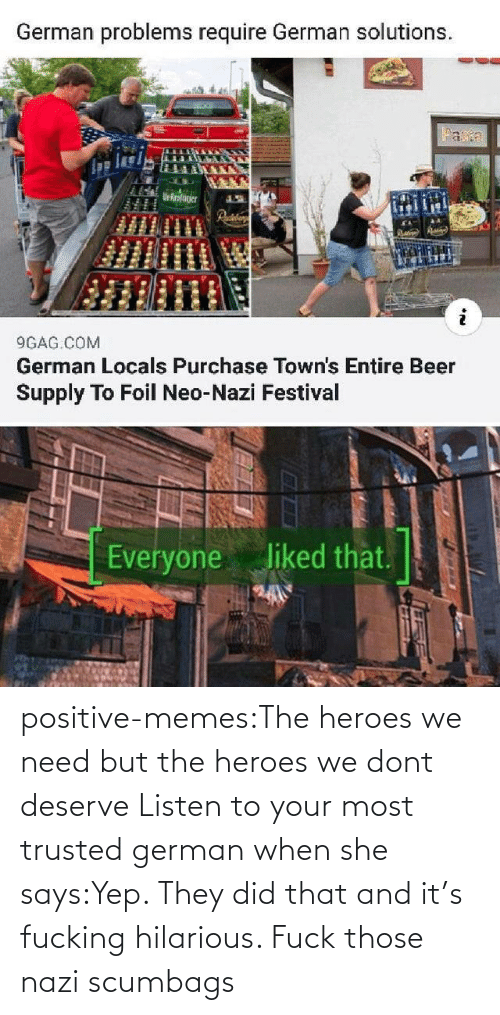 listen: positive-memes:The heroes we need but the heroes we dont deserve   Listen to your most trusted german when she says:Yep. They did that and it's fucking hilarious. Fuck those nazi scumbags