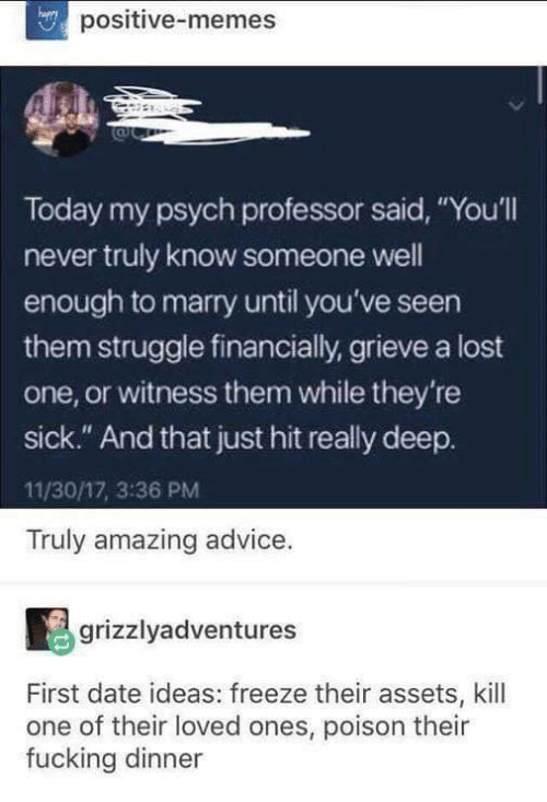 """Psych: positive-memes  Today my psych professor said, """"You'll  never truly know someone well  enough to marry until you've seen  them struggle financially, grieve a lost  one, or witness them while they're  sick."""" And that just hit really deep.  11/30/17, 3:36 PM  Truly amazing advice.  grizzlyadventures  First date ideas: freeze their assets, kill  one of their loved ones, poison their  fucking dinner"""
