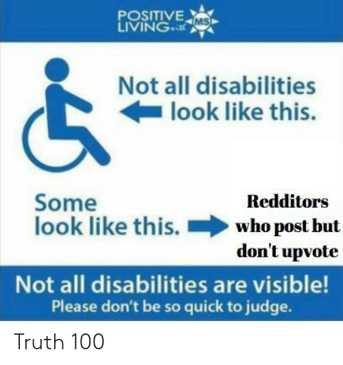 Truth, Judge, and Who: POSITIVE MS  LIVINGcL  Not all disabilities  look like this.  Some  look like this.  Redditors  who post but  don't upvote  Not all disabilities are visible!  Please don't be so quick to judge. Truth 100