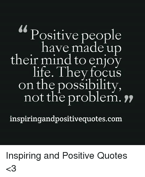 Positive People Have Made Up Their Mind to Enjoy Life They Focus