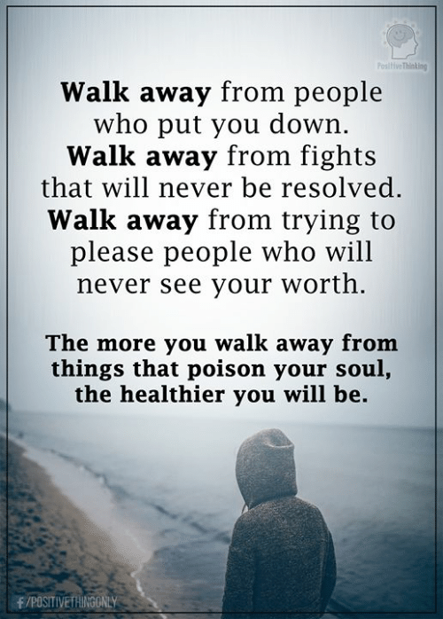 Memes, Never, and 🤖: PositiveThinking  Walk away from people  who put you down.  Walk away from fights  that will never be resolved.  Walk away from trying to  please people who will  never see your worth.  The more you walk away from  things that poison your soul,  the healthier you will be  F/POSITIVETHINGONLY
