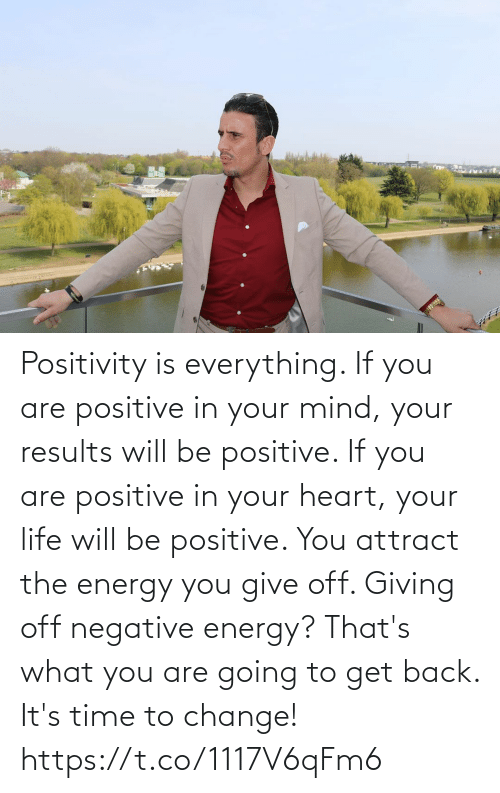 it's time: Positivity is everything. If you are positive in your mind, your results will be positive. If you are positive in your heart, your life will be positive. You attract the energy you give off.   Giving off negative energy? That's what you are going to get back. It's time to change! https://t.co/1117V6qFm6