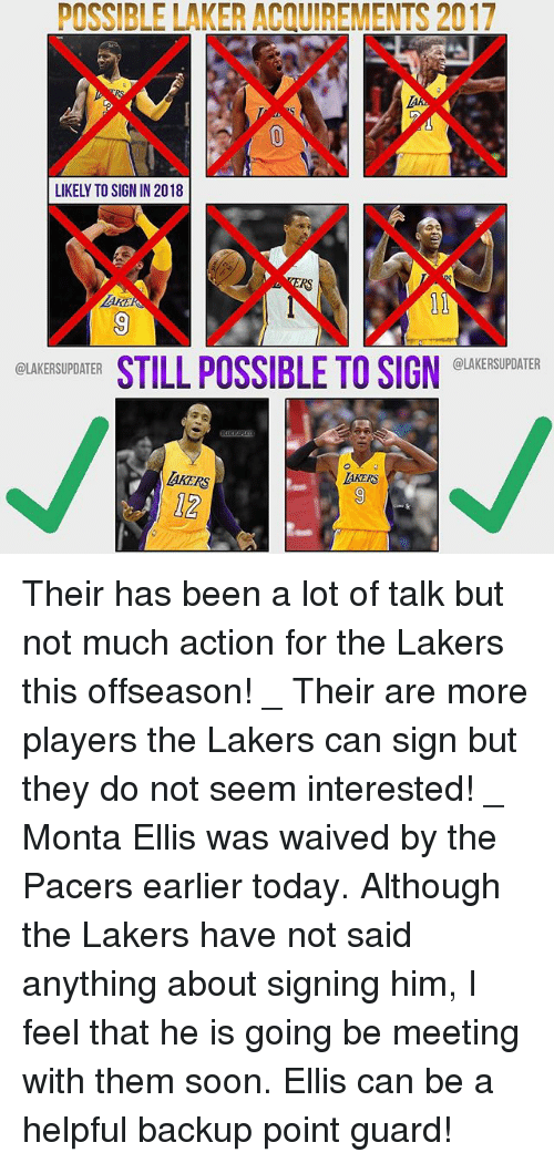 laker: POSSIBLE LAKER ACQUIREMENTS 2017  LIKELY TO SIGN IN 2018  RS  AKE  0  STILL POSSIBLE TO SIGN EUKESUDATER  @LAKERSUPDATER  @LAKERSUPDATER  AKERS  12 Their has been a lot of talk but not much action for the Lakers this offseason! _ Their are more players the Lakers can sign but they do not seem interested! _ Monta Ellis was waived by the Pacers earlier today. Although the Lakers have not said anything about signing him, I feel that he is going be meeting with them soon. Ellis can be a helpful backup point guard!