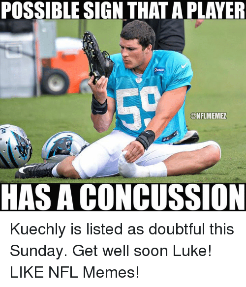 kuechly: POSSIBLE SIGN THAT APLAYER  ONFLMEMEZ  HAS A CONCUSSION Kuechly is listed as doubtful this Sunday. Get well soon Luke! LIKE NFL Memes!