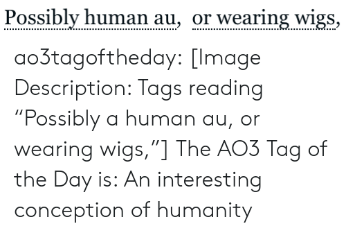 """Target, Tumblr, and Blog: Possibly human au, or wearing wigs, ao3tagoftheday:  [Image Description: Tags reading """"Possibly a human au, or wearing wigs,""""]  The AO3 Tag of the Day is: An interesting conception of humanity"""