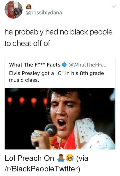 "Blackpeopletwitter, Facts, and Lol: possiblydana  he probably had no black people  to cheat off of  What The F* Facts @WhatTheFFa...  Elvis Presley got a ""C"" in his 8th grade  music class. <p>Lol Preach On 🤷🏾‍♂️😂 (via /r/BlackPeopleTwitter)</p>"