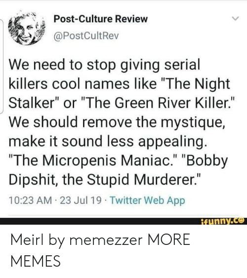 "Dank, Memes, and Mystique: Post-Culture Review  @PostCultRev  We need to stop giving serial  killers cool names like ""The Night  Stalker"" or ""The Green River Killer.""  We should remove the mystique  make it sound less appealing.  ""The Micropenis Maniac."" ""Bobby  Dipshit, the Stupid Murderer.""  10:23 AM 23 Jul 19 Twitter Web App  ifunny.co Meirl by memezzer MORE MEMES"