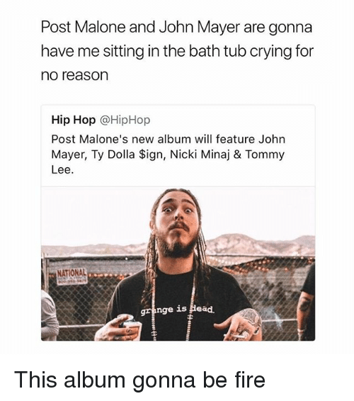 John Mayer: Post Malone and John Mayer are gonna  have me sitting in the bath tub crying for  no reason  Hip Hop @HipHop  Post Malone's new album will feature John  Mayer, Ty Dolla Sign, Nicki Minaj & Tommy  Lee.  (0  NATIONAL  gra  nge is Head. This album gonna be fire