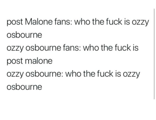 who the fuck: post Malone fans: who the fuck is ozzy  osbourne  ozzy osbourne fans: who the fuck is  post malone  ozzy osbourne: who the fuck is ozzy  osbourne
