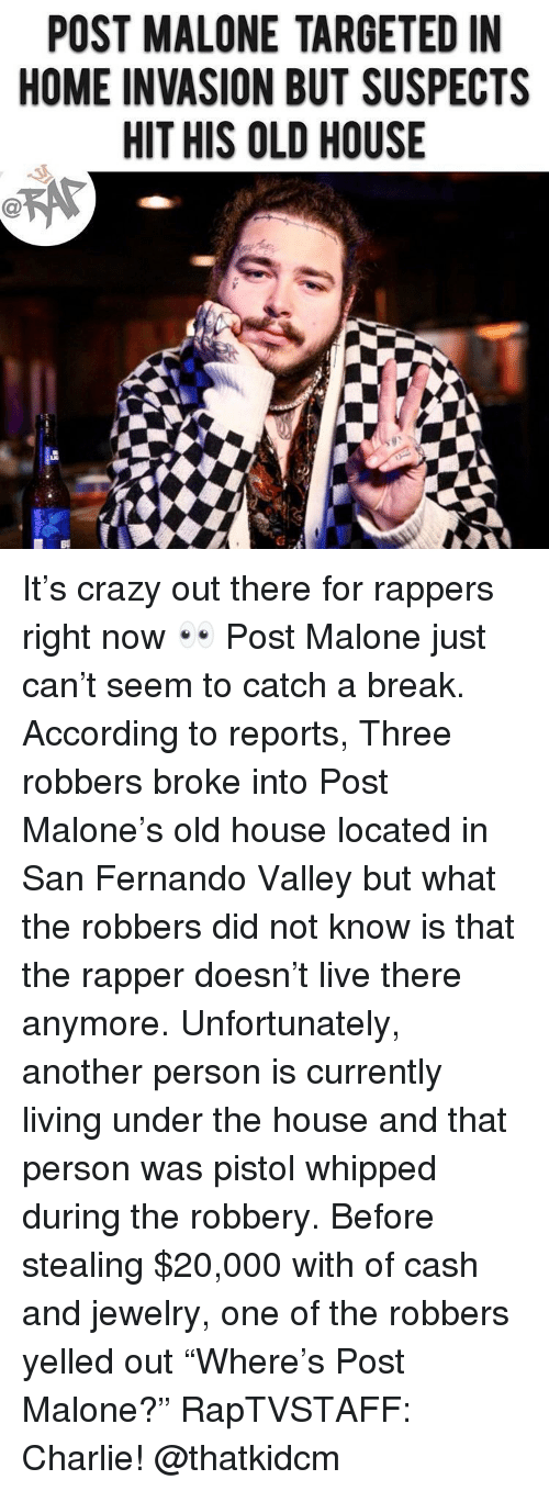 """Charlie, Crazy, and Memes: POST MALONE TARGETED IN  HOME INVASION BUT SUSPECTS  HIT HIS OLD HOUSE It's crazy out there for rappers right now 👀 Post Malone just can't seem to catch a break. According to reports, Three robbers broke into Post Malone's old house located in San Fernando Valley but what the robbers did not know is that the rapper doesn't live there anymore. Unfortunately, another person is currently living under the house and that person was pistol whipped during the robbery. Before stealing $20,000 with of cash and jewelry, one of the robbers yelled out """"Where's Post Malone?"""" RapTVSTAFF: Charlie! @thatkidcm"""