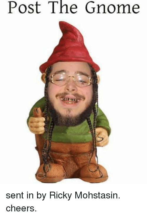 Cheers, Gnome, and Post: Post The Gnome sent in by Ricky Mohstasin. cheers.