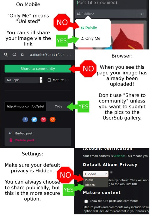 "Usersub: Post Title (required)  On Mobile  Public  ""Only Me"" means  ""Unlisted""  NO  &Public  You can still share  your image via the  link  Only Me  YES  a3f5afe5f59e47 1f9 0 a . ..  Browser:  NO When you see this  page your image has  already been  uploaded!  Share to community  Mature (?)  No Topic  Don't use ""Share to  community"" unless  YES  you want to submit  the pics to the  UserSub gallery.  http://imgur.com/gg7 pbs  Copy  </>Embed post  Delete post  NOnealMDA JUnopow.  Settings:  Your email address is verified! This means you  Default Album Privacy  Make sure your default  privacy is Hidden.  NO  Hidden  Public  den by default. They will not  You can always choosè  to share publically, but yES  g to the album's URL.  Hidden  this is the more secure  Mature content  option.  Show mature posts and comments  Mature posts and comments may include sexu  option will include this content in your browsing"
