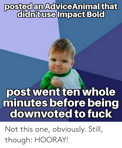 Fuck, Bold, and One: posted an AdviceAnimal that  didn'tuse Impact Bold  post went ten whole  minutes before being  downvoted to fuck Not this one, obviously. Still, though: HOORAY!
