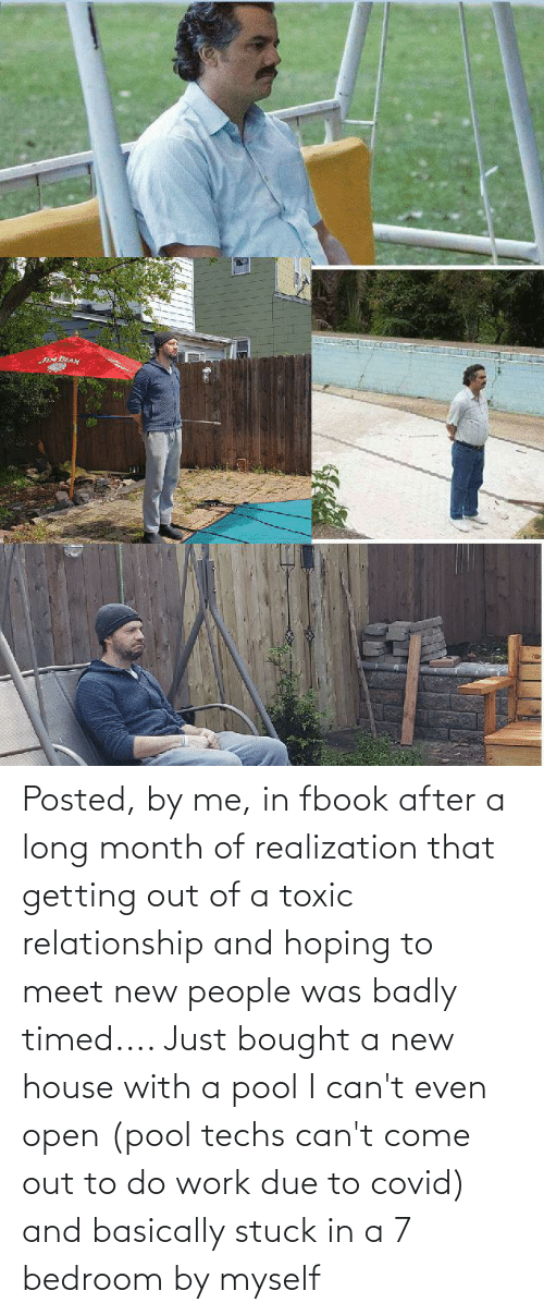 New People: Posted, by me, in fbook after a long month of realization that getting out of a toxic relationship and hoping to meet new people was badly timed.... Just bought a new house with a pool I can't even open (pool techs can't come out to do work due to covid) and basically stuck in a 7 bedroom by myself