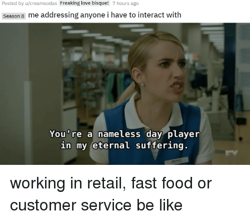 Be Like, Fast Food, and Food: Posted by u/creamsodas Freaking love bisque!  7 hours ago  Season 8 me addressing anyone i have to interact with  0  You're a nameless day player  in my eternal suffering working in retail, fast food or customer service be like
