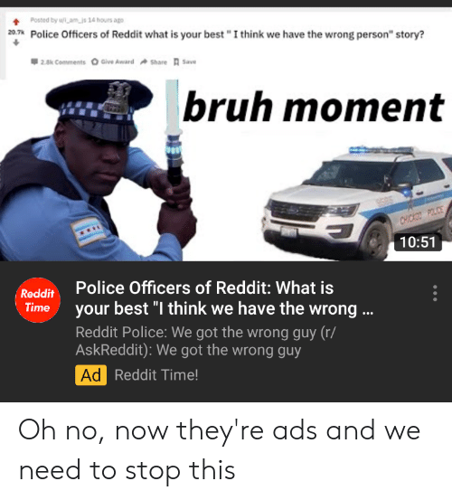 "Bruh, Police, and Reddit: Posted by uLamis 14 hours ago  20,7k Police Officers of Reddit what is your best ""I think we have the wrong person"" story?  2.8k Comments  Give Award  Share Save  bruh moment  CHICKO POLICE  10:51  Police Officers of Reddit: What is  Reddit  Time  your best ""I think we have the wrong..  Reddit Police: We got the wrong guy (r/  AskReddit): We got the wrong guy  Ad Reddit Time! Oh no, now they're ads and we need to stop this"