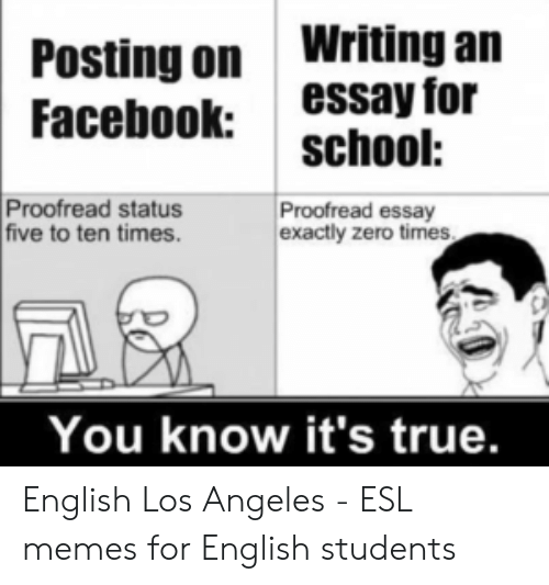 Memes, School, and True: Posting on Writing an  Facebookessay for  school:  Proofread status  five to ten times.  Proofread essay  exactly zero times  You know it's true. English Los Angeles - ESL memes for English students